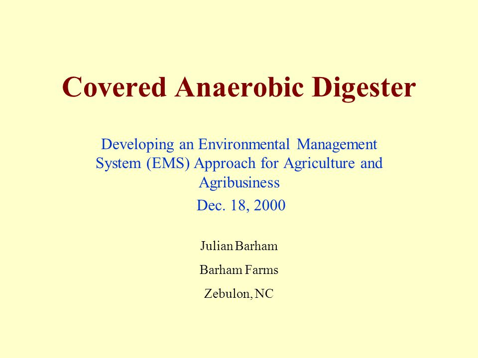 Covered Anaerobic Digester Developing an Environmental Management System (EMS) Approach for Agriculture and Agribusiness Dec. 18, 2000 Julian Barham B
