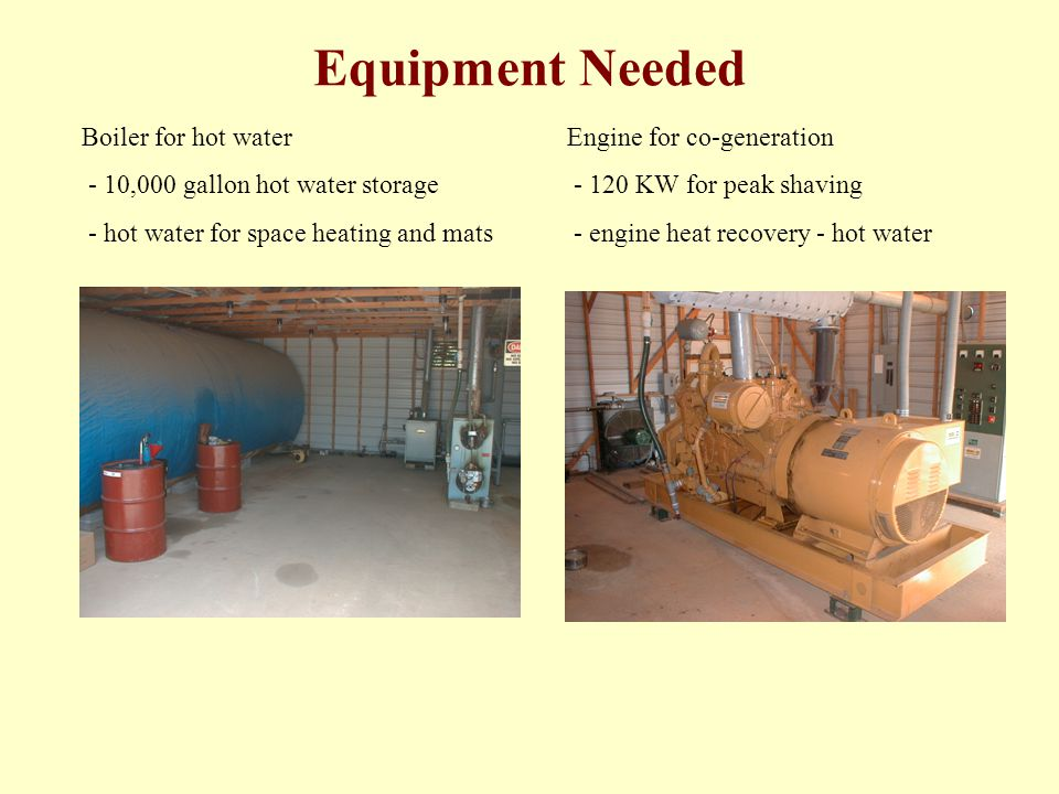 Equipment Needed Boiler for hot water - 10,000 gallon hot water storage - hot water for space heating and mats Engine for co-generation - 120 KW for p