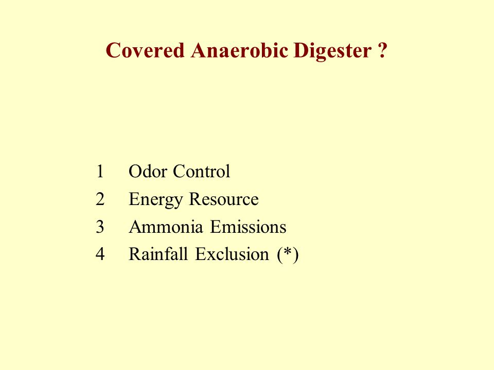 Covered Anaerobic Digester ? 1 Odor Control 2 Energy Resource 3 Ammonia Emissions 4 Rainfall Exclusion (*)
