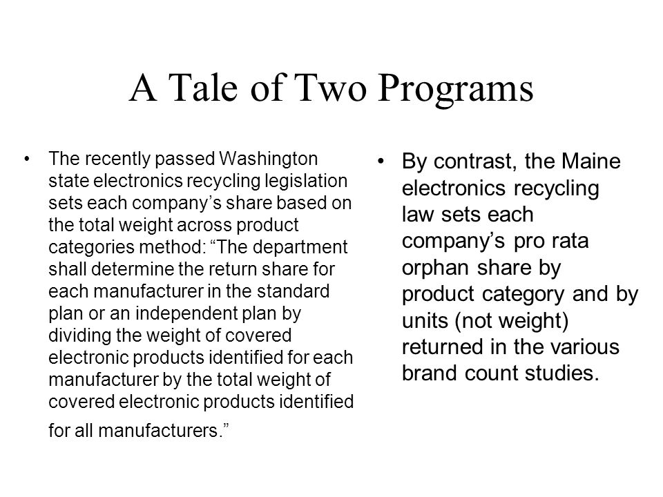 A Tale of Two Programs The recently passed Washington state electronics recycling legislation sets each company's share based on the total weight across product categories method: The department shall determine the return share for each manufacturer in the standard plan or an independent plan by dividing the weight of covered electronic products identified for each manufacturer by the total weight of covered electronic products identified for all manufacturers. By contrast, the Maine electronics recycling law sets each company's pro rata orphan share by product category and by units (not weight) returned in the various brand count studies.