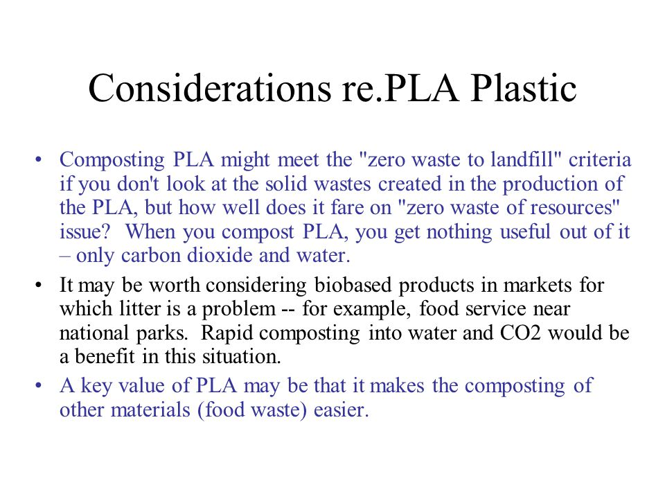 Considerations re.PLA Plastic Composting PLA might meet the zero waste to landfill criteria if you don t look at the solid wastes created in the production of the PLA, but how well does it fare on zero waste of resources issue.