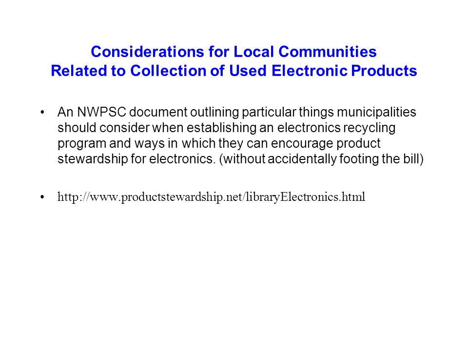Considerations for Local Communities Related to Collection of Used Electronic Products An NWPSC document outlining particular things municipalities should consider when establishing an electronics recycling program and ways in which they can encourage product stewardship for electronics.