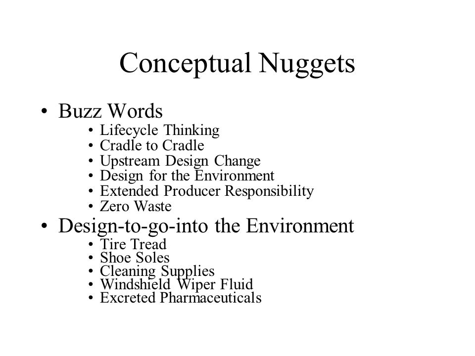Conceptual Nuggets Buzz Words Lifecycle Thinking Cradle to Cradle Upstream Design Change Design for the Environment Extended Producer Responsibility Zero Waste Design-to-go-into the Environment Tire Tread Shoe Soles Cleaning Supplies Windshield Wiper Fluid Excreted Pharmaceuticals