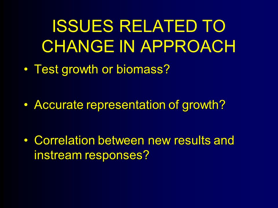 ISSUES RELATED TO CHANGE IN APPROACH Test growth or biomass Test growth or biomass.