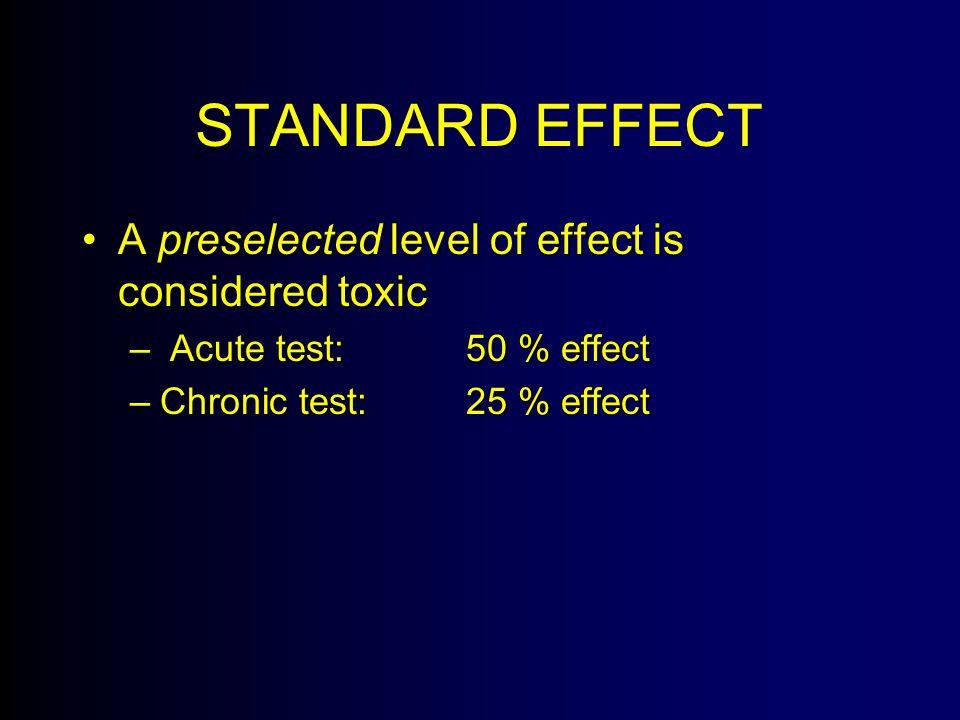 STANDARD EFFECT A preselected level of effect is considered toxicA preselected level of effect is considered toxic – Acute test:50 % effect –Chronic test:25 % effect