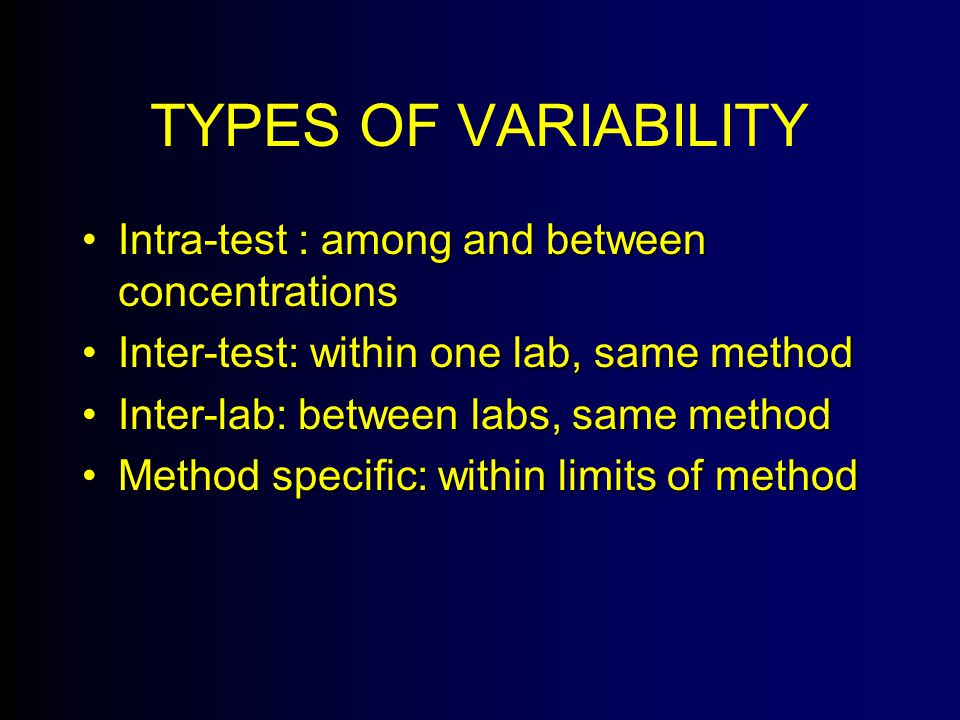TYPES OF VARIABILITY Intra-test : among and between concentrationsIntra-test : among and between concentrations Inter-test: within one lab, same methodInter-test: within one lab, same method Inter-lab: between labs, same methodInter-lab: between labs, same method Method specific: within limits of methodMethod specific: within limits of method