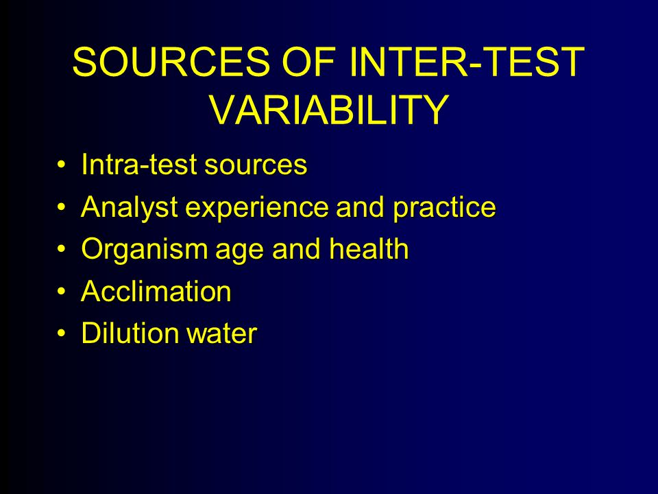 SOURCES OF INTER-TEST VARIABILITY Intra-test sourcesIntra-test sources Analyst experience and practiceAnalyst experience and practice Organism age and healthOrganism age and health AcclimationAcclimation Dilution waterDilution water