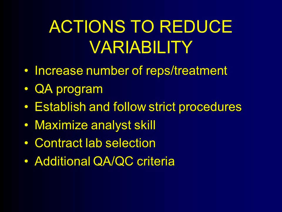 ACTIONS TO REDUCE VARIABILITY Increase number of reps/treatmentIncrease number of reps/treatment QA programQA program Establish and follow strict proceduresEstablish and follow strict procedures Maximize analyst skillMaximize analyst skill Contract lab selectionContract lab selection Additional QA/QC criteriaAdditional QA/QC criteria
