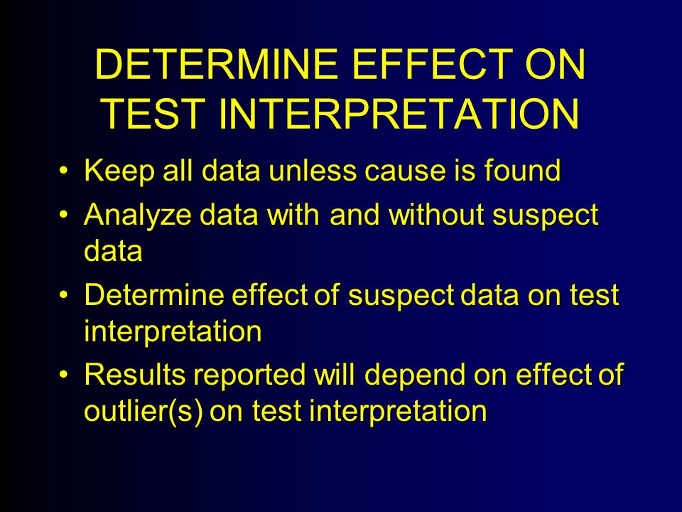 DETERMINE EFFECT ON TEST INTERPRETATION Keep all data unless cause is foundKeep all data unless cause is found Analyze data with and without suspect dataAnalyze data with and without suspect data Determine effect of suspect data on test interpretationDetermine effect of suspect data on test interpretation Results reported will depend on effect of outlier(s) on test interpretationResults reported will depend on effect of outlier(s) on test interpretation