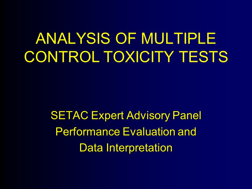 ANALYSIS OF MULTIPLE CONTROL TOXICITY TESTS SETAC Expert Advisory Panel Performance Evaluation and Data Interpretation