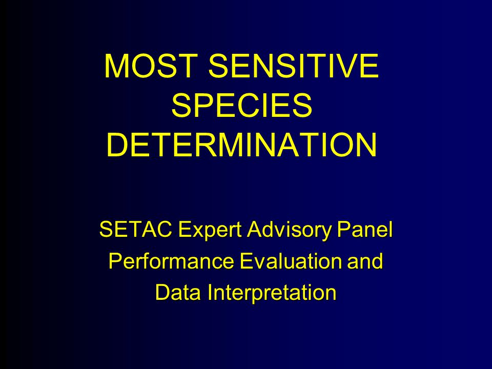MOST SENSITIVE SPECIES DETERMINATION SETAC Expert Advisory Panel Performance Evaluation and Data Interpretation