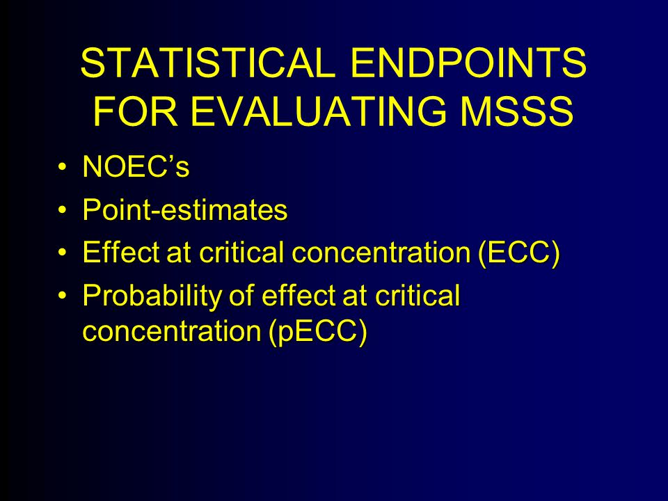 STATISTICAL ENDPOINTS FOR EVALUATING MSSS NOEC'sNOEC's Point-estimatesPoint-estimates Effect at critical concentration (ECC)Effect at critical concentration (ECC) Probability of effect at critical concentration (pECC)Probability of effect at critical concentration (pECC)