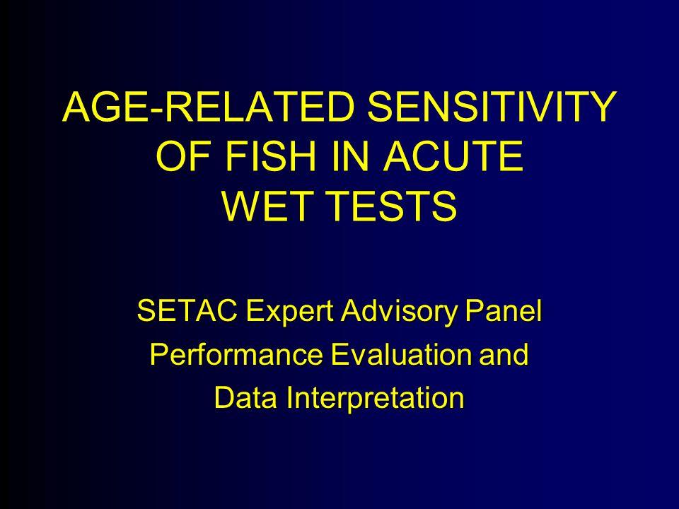 AGE-RELATED SENSITIVITY OF FISH IN ACUTE WET TESTS SETAC Expert Advisory Panel Performance Evaluation and Data Interpretation