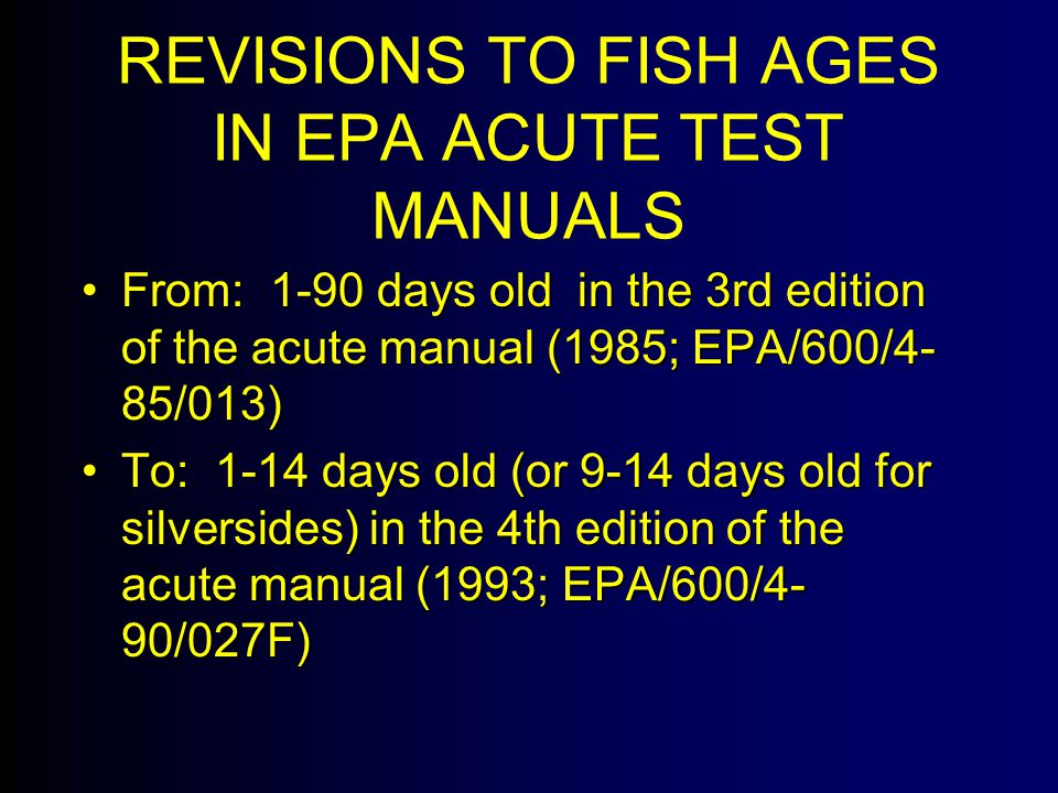 REVISIONS TO FISH AGES IN EPA ACUTE TEST MANUALS From: 1-90 days old in the 3rd edition of the acute manual (1985; EPA/600/4- 85/013)From: 1-90 days old in the 3rd edition of the acute manual (1985; EPA/600/4- 85/013) To: 1-14 days old (or 9-14 days old for silversides) in the 4th edition of the acute manual (1993; EPA/600/4- 90/027F)To: 1-14 days old (or 9-14 days old for silversides) in the 4th edition of the acute manual (1993; EPA/600/4- 90/027F)