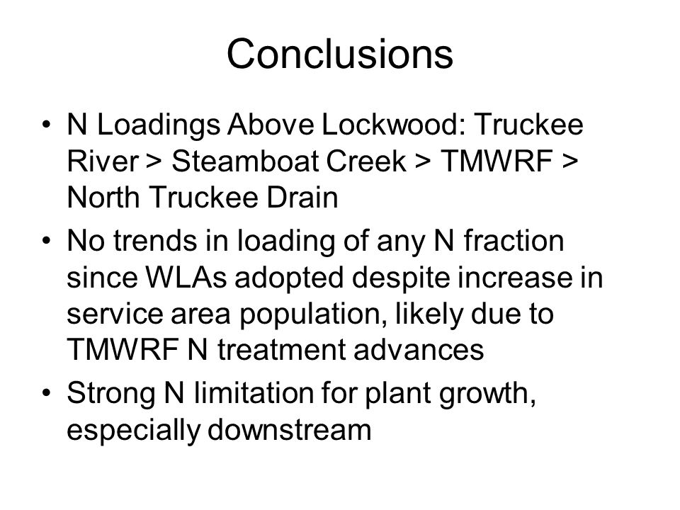 Conclusions N Loadings Above Lockwood: Truckee River > Steamboat Creek > TMWRF > North Truckee Drain No trends in loading of any N fraction since WLAs adopted despite increase in service area population, likely due to TMWRF N treatment advances Strong N limitation for plant growth, especially downstream