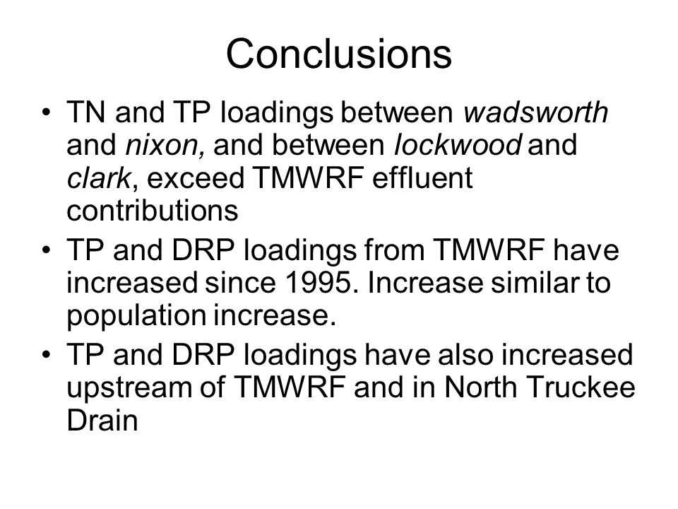 Conclusions TN and TP loadings between wadsworth and nixon, and between lockwood and clark, exceed TMWRF effluent contributions TP and DRP loadings from TMWRF have increased since 1995.