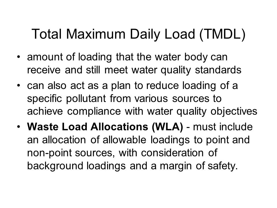 Total Maximum Daily Load (TMDL) amount of loading that the water body can receive and still meet water quality standards can also act as a plan to reduce loading of a specific pollutant from various sources to achieve compliance with water quality objectives Waste Load Allocations (WLA) - must include an allocation of allowable loadings to point and non-point sources, with consideration of background loadings and a margin of safety.