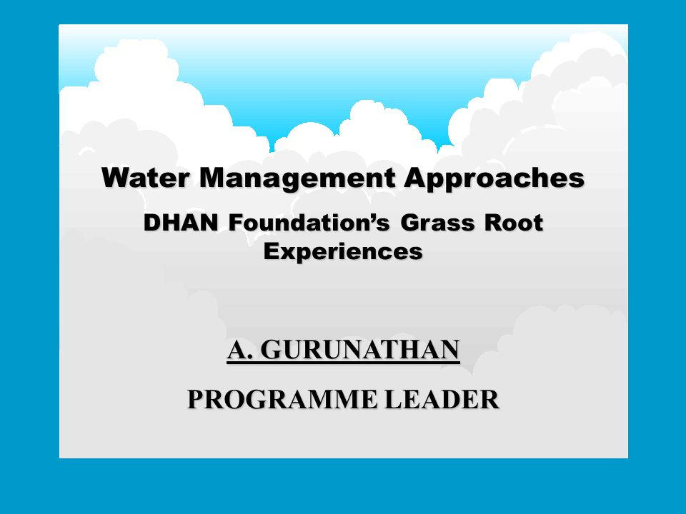 Water Management Approaches DHAN Foundation's Grass Root Experiences A. GURUNATHAN PROGRAMME LEADER
