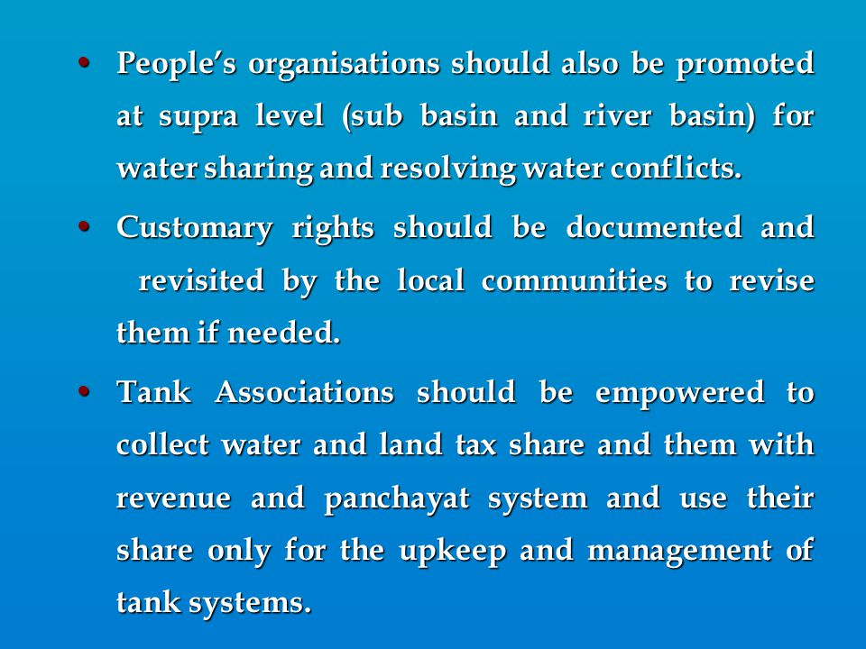 People's organisations should also be promoted at supra level (sub basin and river basin) for water sharing and resolving water conflicts. People's or