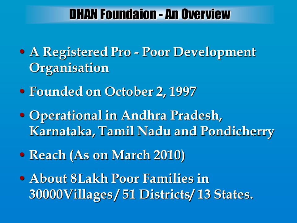 DHAN Foundaion - An Overview A Registered Pro - Poor Development Organisation A Registered Pro - Poor Development Organisation Founded on October 2, 1