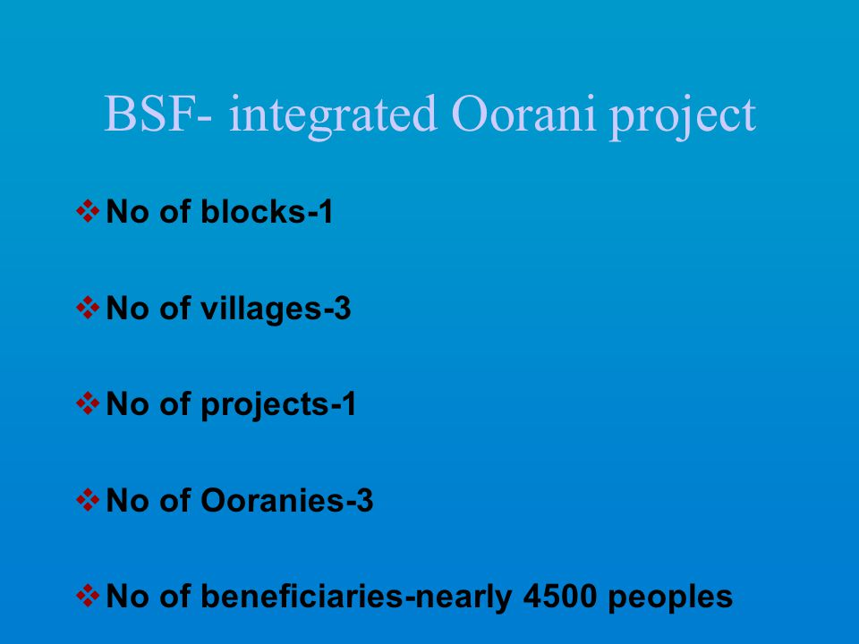 BSF- integrated Oorani project  No of blocks-1  No of villages-3  No of projects-1  No of Ooranies-3  No of beneficiaries-nearly 4500 peoples