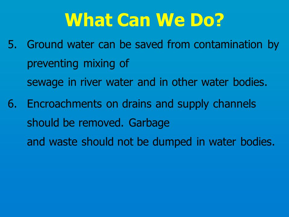 5.Ground water can be saved from contamination by preventing mixing of sewage in river water and in other water bodies. 6.Encroachments on drains and