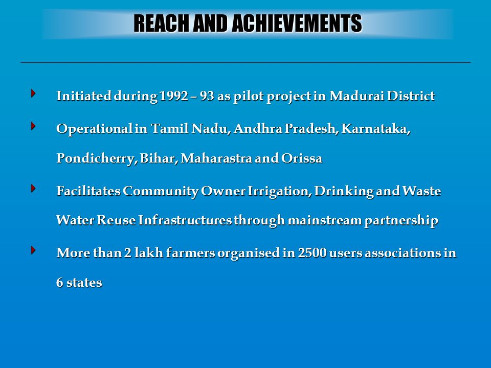  Initiated during 1992 – 93 as pilot project in Madurai District  Operational in Tamil Nadu, Andhra Pradesh, Karnataka, Pondicherry, Bihar, Maharastra and Orissa  Facilitates Community Owner Irrigation, Drinking and Waste Water Reuse Infrastructures through mainstream partnership  More than 2 lakh farmers organised in 2500 users associations in 6 states REACH AND ACHIEVEMENTS