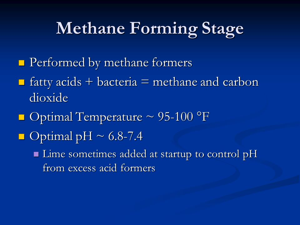 Methane Forming Stage Performed by methane formers Performed by methane formers fatty acids + bacteria = methane and carbon dioxide fatty acids + bacteria = methane and carbon dioxide Optimal Temperature ~ 95-100 °F Optimal Temperature ~ 95-100 °F Optimal pH ~ 6.8-7.4 Optimal pH ~ 6.8-7.4 Lime sometimes added at startup to control pH from excess acid formers Lime sometimes added at startup to control pH from excess acid formers
