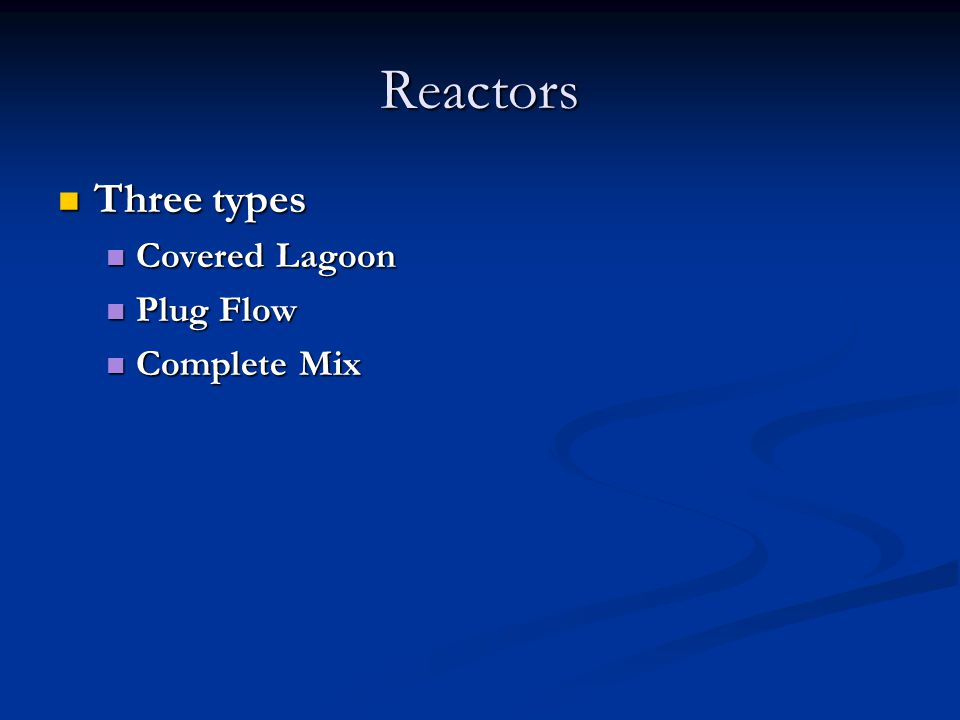 Reactors Three types Three types Covered Lagoon Covered Lagoon Plug Flow Plug Flow Complete Mix Complete Mix