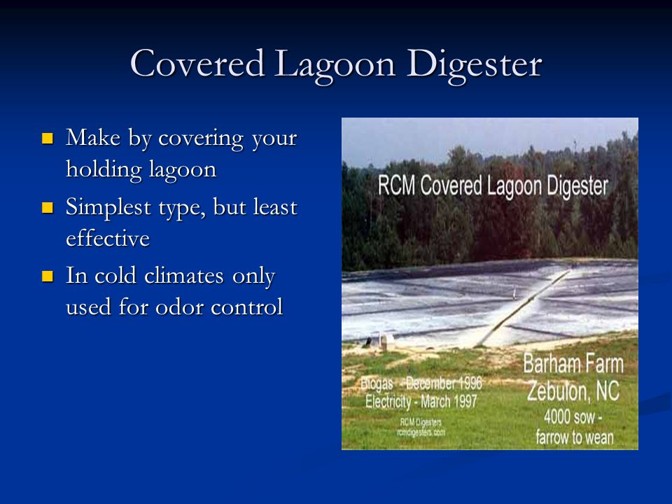 Covered Lagoon Digester Make by covering your holding lagoon Make by covering your holding lagoon Simplest type, but least effective Simplest type, but least effective In cold climates only used for odor control In cold climates only used for odor control