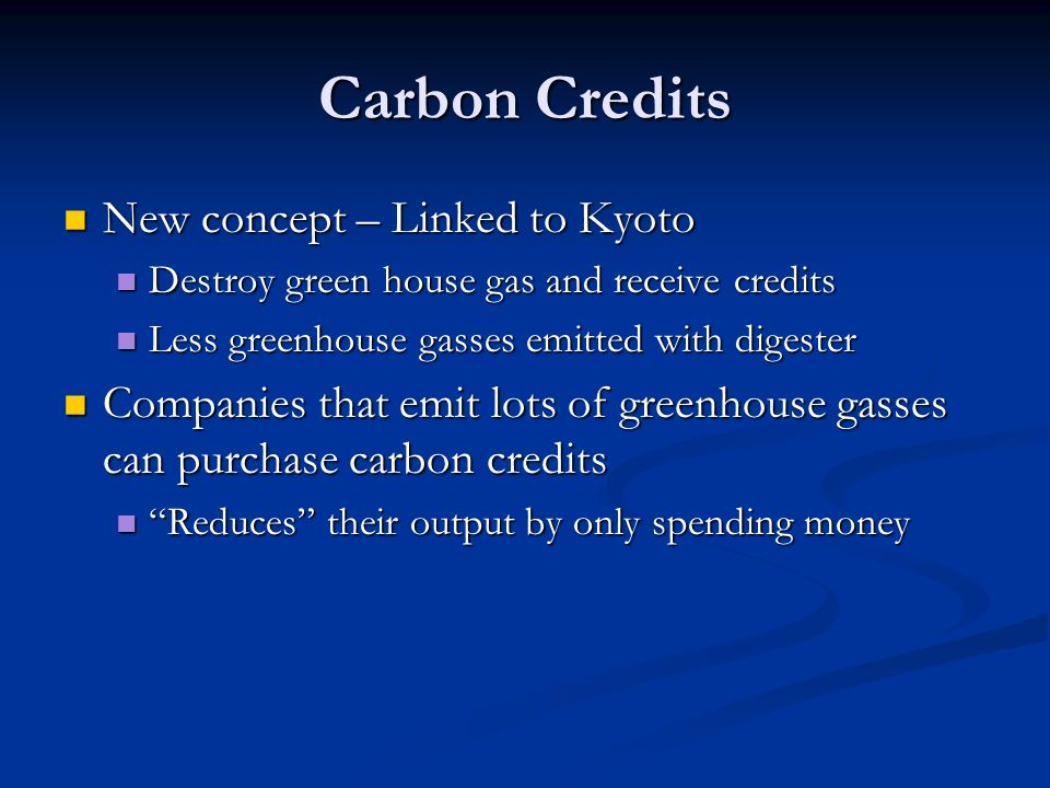 Carbon Credits New concept – Linked to Kyoto New concept – Linked to Kyoto Destroy green house gas and receive credits Destroy green house gas and receive credits Less greenhouse gasses emitted with digester Less greenhouse gasses emitted with digester Companies that emit lots of greenhouse gasses can purchase carbon credits Companies that emit lots of greenhouse gasses can purchase carbon credits Reduces their output by only spending money Reduces their output by only spending money