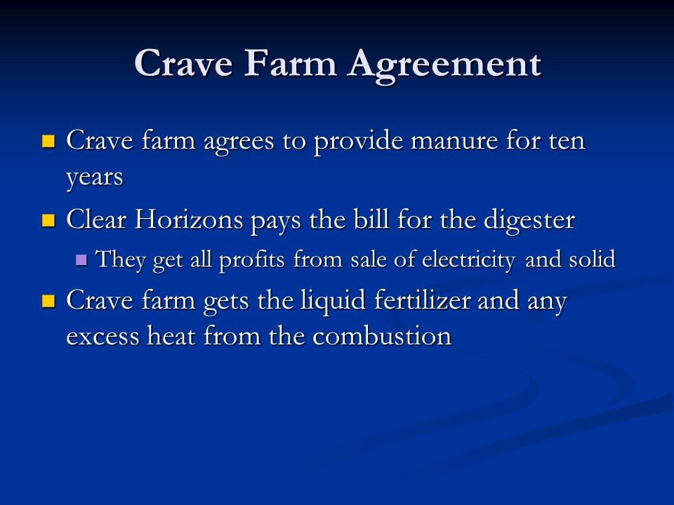 Crave Farm Agreement Crave farm agrees to provide manure for ten years Crave farm agrees to provide manure for ten years Clear Horizons pays the bill for the digester Clear Horizons pays the bill for the digester They get all profits from sale of electricity and solid They get all profits from sale of electricity and solid Crave farm gets the liquid fertilizer and any excess heat from the combustion Crave farm gets the liquid fertilizer and any excess heat from the combustion