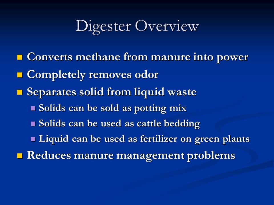 Digester Overview Converts methane from manure into power Converts methane from manure into power Completely removes odor Completely removes odor Separates solid from liquid waste Separates solid from liquid waste Solids can be sold as potting mix Solids can be sold as potting mix Solids can be used as cattle bedding Solids can be used as cattle bedding Liquid can be used as fertilizer on green plants Liquid can be used as fertilizer on green plants Reduces manure management problems Reduces manure management problems
