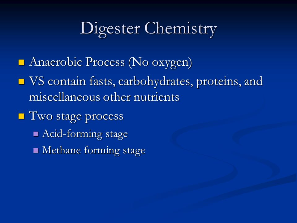 Digester Chemistry Anaerobic Process (No oxygen) Anaerobic Process (No oxygen) VS contain fasts, carbohydrates, proteins, and miscellaneous other nutrients VS contain fasts, carbohydrates, proteins, and miscellaneous other nutrients Two stage process Two stage process Acid-forming stage Acid-forming stage Methane forming stage Methane forming stage