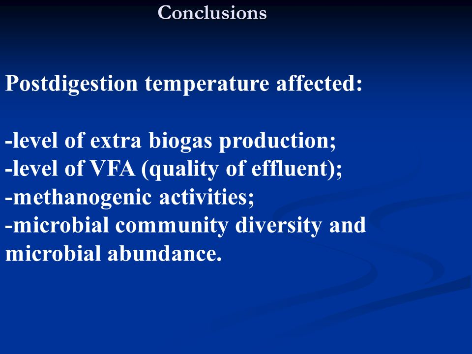 Conclusions Postdigestion temperature affected: -level of extra biogas production; -level of VFA (quality of effluent); -methanogenic activities; -microbial community diversity and microbial abundance.