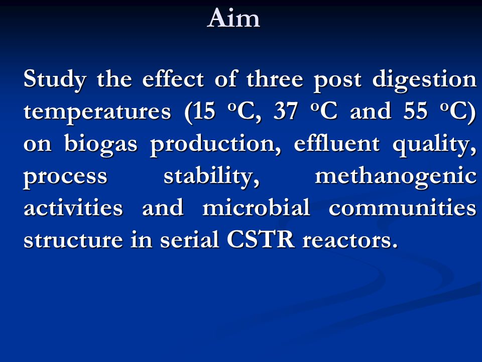 Aim Study the effect of three post digestion temperatures (15 o C, 37 o C and 55 o C) on biogas production, effluent quality, process stability, methanogenic activities and microbial communities structure in serial CSTR reactors.