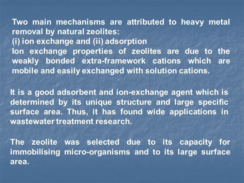 Two main mechanisms are attributed to heavy metal removal by natural zeolites: (i) ion exchange and (ii) adsorption Ion exchange properties of zeolites are due to the weakly bonded extra-framework cations which are mobile and easily exchanged with solution cations.