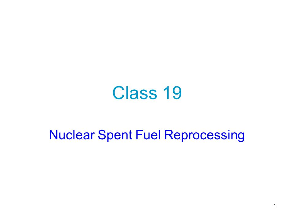 1 Class 19 Nuclear Spent Fuel Reprocessing
