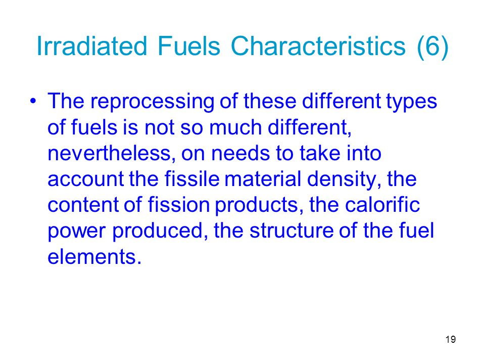 19 Irradiated Fuels Characteristics (6) The reprocessing of these different types of fuels is not so much different, nevertheless, on needs to take in