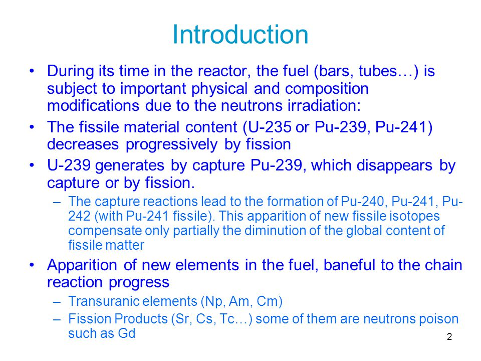2 Introduction During its time in the reactor, the fuel (bars, tubes…) is subject to important physical and composition modifications due to the neutr