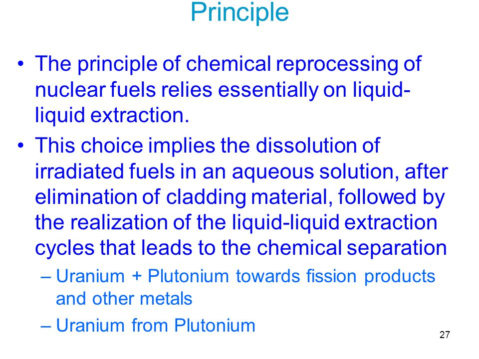 27 Principle The principle of chemical reprocessing of nuclear fuels relies essentially on liquid- liquid extraction. This choice implies the dissolut