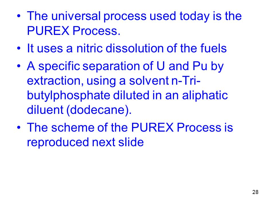 28 The universal process used today is the PUREX Process. It uses a nitric dissolution of the fuels A specific separation of U and Pu by extraction, u