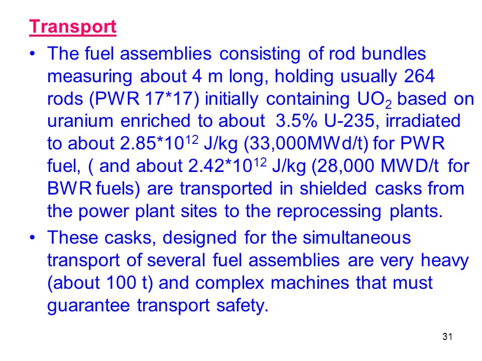 31 Transport The fuel assemblies consisting of rod bundles measuring about 4 m long, holding usually 264 rods (PWR 17*17) initially containing UO 2 ba