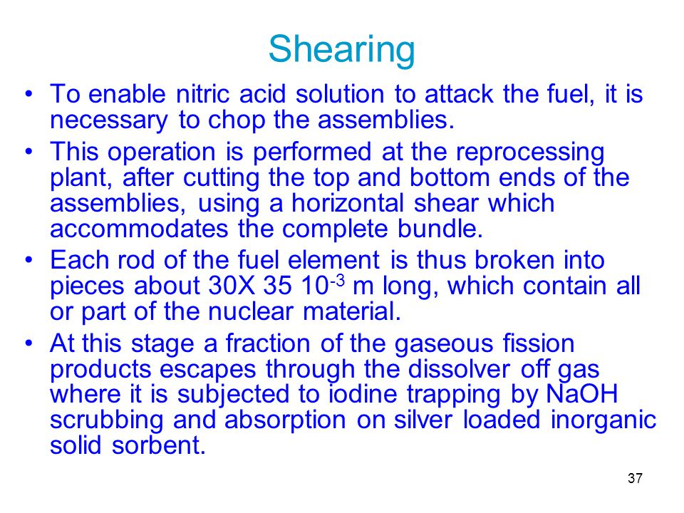 37 Shearing To enable nitric acid solution to attack the fuel, it is necessary to chop the assemblies. This operation is performed at the reprocessing