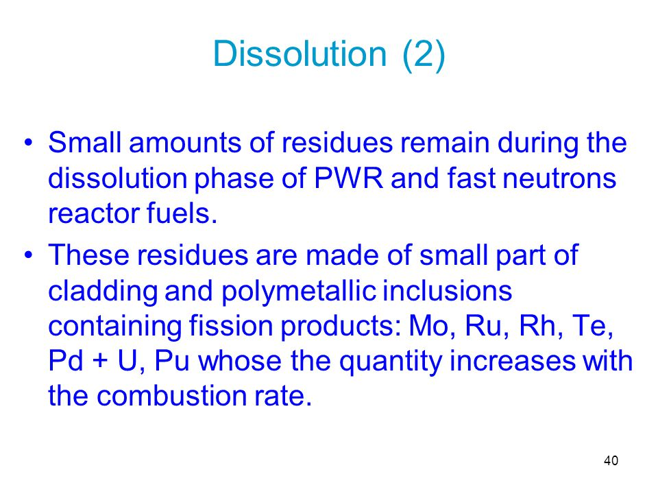 40 Small amounts of residues remain during the dissolution phase of PWR and fast neutrons reactor fuels. These residues are made of small part of clad