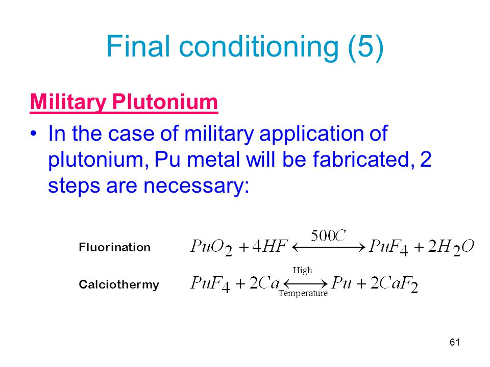 61 Final conditioning (5) Military Plutonium In the case of military application of plutonium, Pu metal will be fabricated, 2 steps are necessary: Flu