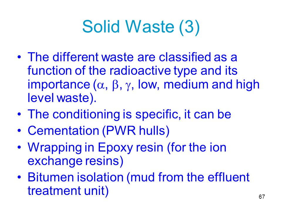 67 Solid Waste (3) The different waste are classified as a function of the radioactive type and its importance ( , , , low, medium and high level w