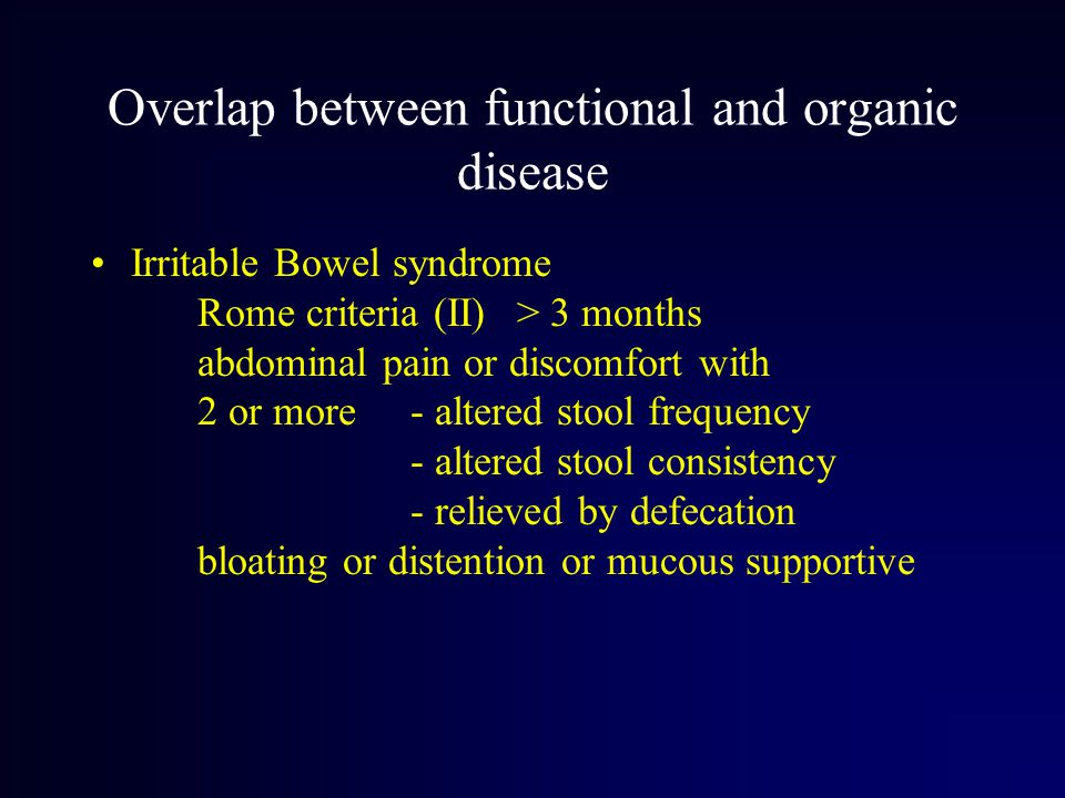 Overlap between functional and organic disease Irritable Bowel syndrome Rome criteria (II)> 3 months abdominal pain or discomfort with 2 or more - altered stool frequency - altered stool consistency - relieved by defecation bloating or distention or mucous supportive