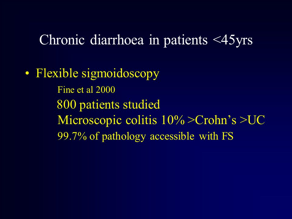 Chronic diarrhoea in patients <45yrs Flexible sigmoidoscopy Fine et al 2000 800 patients studied Microscopic colitis 10% >Crohn's >UC 99.7% of pathology accessible with FS