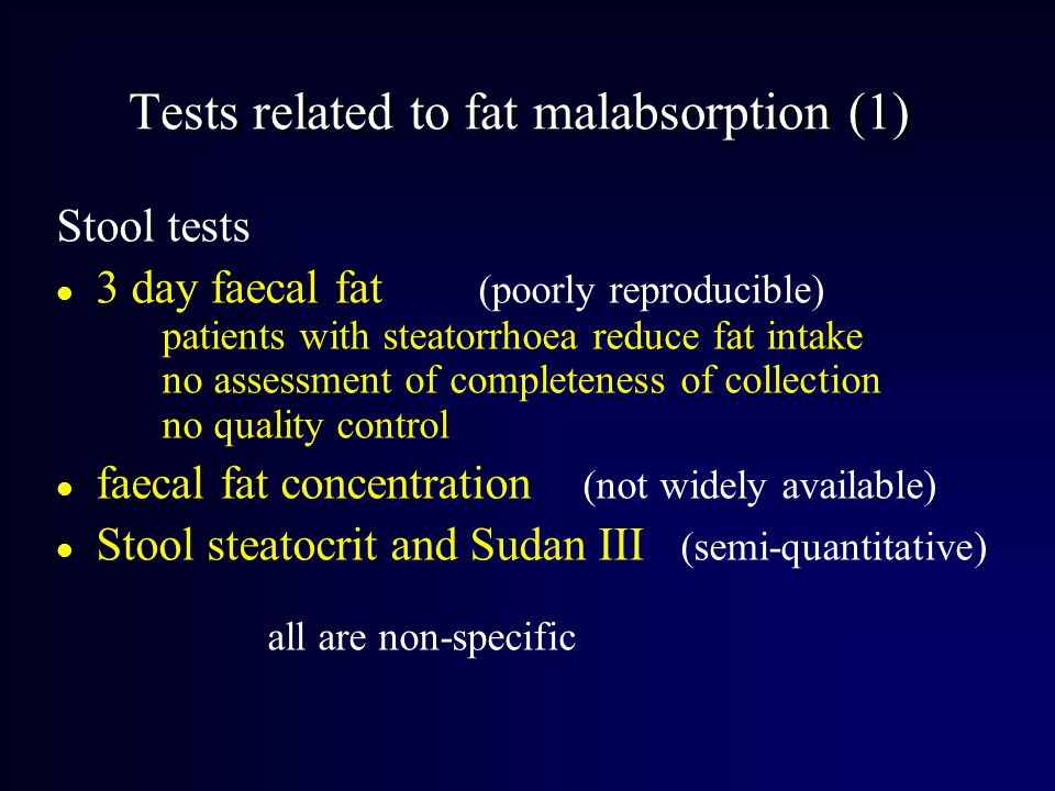 Tests related to fat malabsorption (1) Stool tests l 3 day faecal fat (poorly reproducible) patients with steatorrhoea reduce fat intake no assessment of completeness of collection no quality control l faecal fat concentration (not widely available) l Stool steatocrit and Sudan III (semi-quantitative) all are non-specific